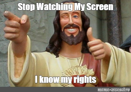 Meme Stop Watching My Screen I Know My Rights All Templates Meme Arsenal Com