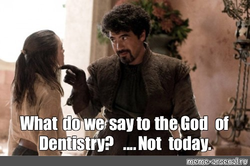 Meme What Do We Say To The God Of Dentistry Not Today