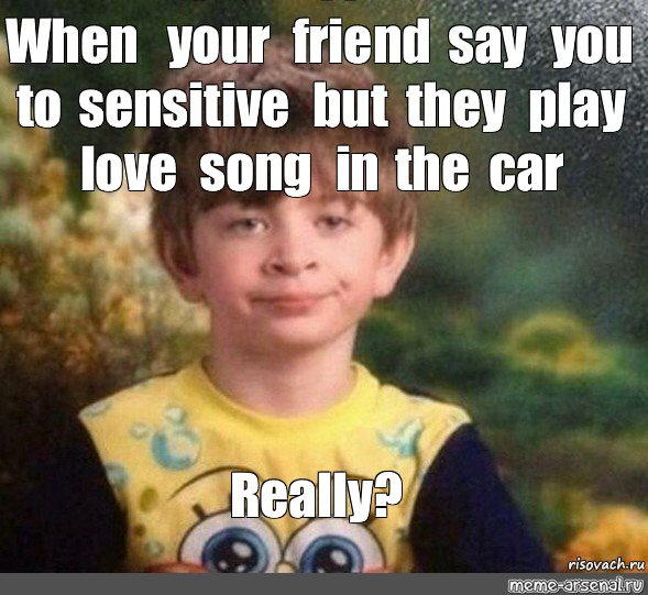 Meme When Your Friend Say You To Sensitive But They Play Love Song In The Car Really All Templates Meme Arsenal Com