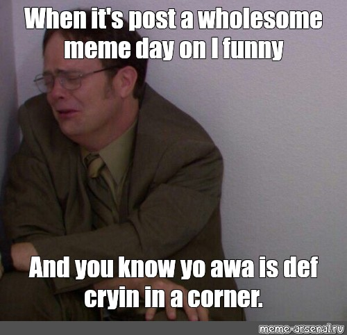 Meme When It S Post A Wholesome Meme Day On I Funny And You Know