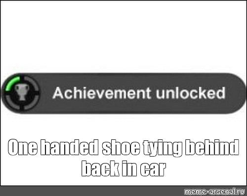 Meme One Handed Shoe Tying Behind Back In Car Another Template
