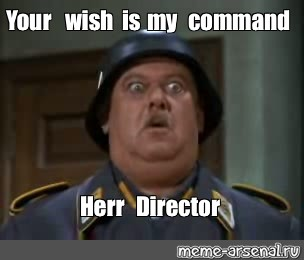 Meme Your Wish Is My Command Herr Director All Templates Meme