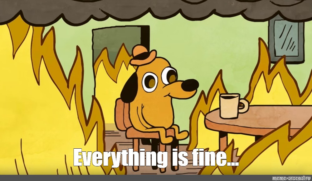 "Meme: ""Everything is fine..."" - All Templates - Meme-arsenal.com"