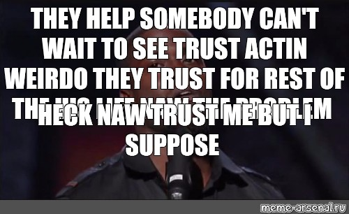 Meme They Help Somebody Cant Wait To See Trust Actin Weirdo They